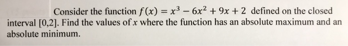 Consider the function f(x) x3-6x2 9x +2 defined on the closed interval [0,2]. Find the values of x where the function has an absolute maximum and an absolute minimum.