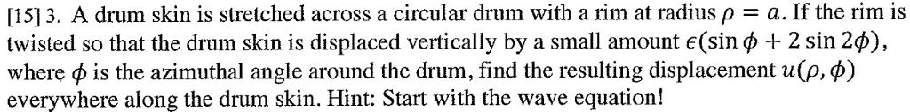 [15] 3, A drum skin is stretched across a circular drum with a rim at radius ρ-a. If the rim is twisted so that the drum skin is displaced vertically by a small amount e(sin φ + 2 sin 2φ), where φ is the azimuthal angle around the drum, find the resulting displacement uQ.φ) everywhere along the drum skin. Hint: Start with the wave equation!