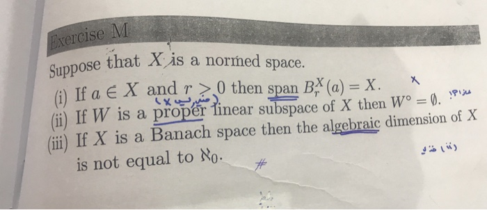 Exercise M Dpose that Xis a normed space. (i) If a E X and r >,0 then span BX(a) = X. (ii) If W, is a proper, near subspace of X then W。-0. mw (ii) If X is a Banach space then the algebraic dimension of X is not equal to No.