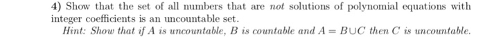 4) Show that the set of all numbers that are not solutions of polynomial equations with integer coefficients is an uncountable set. Hint: Show that if A is uncountable, B is countable and A- BUC then C is uncountable.