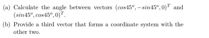 (a) Calculate the angle between vectors (cos45°, - sin45°, 0)7 and (sin45°, cos45°,0) (b) Provide a third vector that forms a coordinate system with the other two