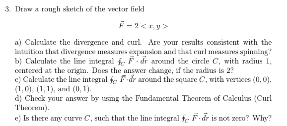 3. Draw a rough sketch of the vector field a) Calculate the divergence and curl. Are your results consistent with the intuition that divergence measures expansion and that curl measures spinning? b) Calculate the line integral fc F dr around the circle C, with radius 1, centered at the origin. Does the answer change, if the radius is 2? c) Calculate the line integral fc F.dr around the square C, with vertices (0,0), (1,0), (1,1), and (0,1 d) Check your answer by using the Fundamental Theorem of Calculus (Curl Theorem) e) Is there any curve C, such that the line integral fe F-dr is not zero? Why?