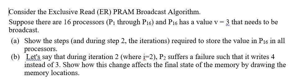 Consider the Exclusive Read (ER) PRAM Broadcast Algorithm. Suppose there are 16 processors (Pi through P16) and P16 has a val