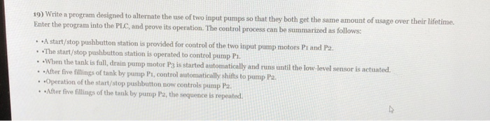 19) Wite a program designed Enter the program into the PLC, and prove its operation. The control process to alternate the use of two input pumps so that they both get the same amount of usage over their lifetime can be summarized as follows: . A start/stop pushbutton station is provided for control of the two input pump motors Pi and Pa The start/stop pushbutton station is operated to control pump Pi. . When the tank is full, drain pump motor P3 is star rted automatically and runs until the low-level sensor is actuated. After five fillings of tank by pump Pi, control automatically shifts to pump Pa Operation of the start/stop pushbutton now controls pump Pa After five fillings of the tank by pump Pa, the sequence is repeated P2.