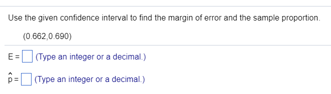 Use the given confidence interval to find the margin of error and the sample proportion. (0.662,0.690) E(Type an integer or a decimal.) p(Type an integer or a decimal.)
