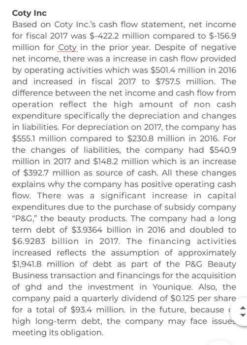 Coty Inc Based on Coty Inc.s cash flow statement, net income for fiscal 2017 was $-422.2 million compared to $-156.9 million for Coty, in the prior year. Despite of negative net income, there was a increase in cash flow provided by operating activities which was $501.4 million in 2016 and increased in fiscal 2017 to $757.5 million. The difference between the net income and cash flow from operation reflect the high amount of non cash expenditure specifically the depreciation and changes in liabilities. For depreciation on 2017, the company has $555.1 million compared to $230.8 million in 2016. For the changes of liabilities, the company had $540.9 million in 2017 and $148.2 million which is an increase of $392.7 million as source of cash. All these changes explains why the company has positive operating cash flow. There was a significant increase in capital expenditures due to the purchase of subsidy company P&G, the beauty products. The company had a long term debt of $3.9364 billion in 2016 and doubled to $6.9283 billion in 2017. The financing activities increased reflects the assumption of approximately $1,941.8 million of debt as part of the P&G Beauty Business transaction and financings for the acquisition of ghd and the investment in Younique. Also, the company paid a quarterly dividend of $0.125 per share for a total of $93.4 million. in the future, because high long-term debt, the company may face issue meeting its obligation