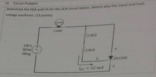 Circuit Problem De termine the FDA and CA for the SCR circuit below. Sketch atso the input and load voitage wavforms (35 points) LOAD OND 120V ooes IL