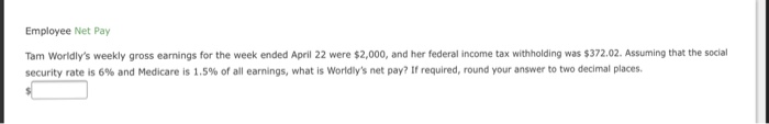 Employee Net Pay Tam Worldlys weekly gross earnings for the week ended April 22 were $2,000, and her federal income tax withholding was $372.02. Assuming that the social security rate is 6% and Medicare is 1.5% of all earnings, what is worldlys net pay? If required, round your ans er to two decimal places.