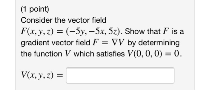 (1 point) Consider the vector field F(x, y, z)- (-5y, -5x, 5z). Show that F is a gradient vector field F- VV by determining the function V which satisfies V(0, 0, 0)- 0. V(x, y, z) -