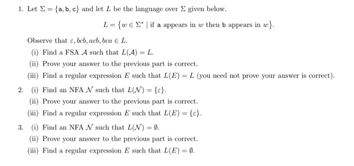 1. Let Σ = {a,b,c} and let L be the language over Σ given below. L = {w E Σ. l if a appears in w then b appears in w} Observe that ε, bcb, acb, bca E L (i) Find a FSA A such that L(A) = L. (ii) Prove your answer to the previous part is correct (iii) Find a regular expression E such that L (E) = L (you need not prove your answer is correct). (i) Find an NFA N such that L(N)-(c). (ii) Prove your answer to the previous part is correct (ii) Find a regular expression E such that L(E) (i) Find an NFA N such that L(N) = 0 (ii) Prove your answer to the previous part is correct (ii) Find a regular expression E such that L(E) 2, 3,