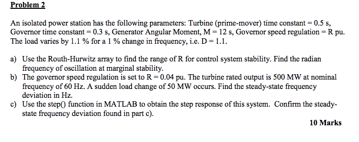Problem 2 An isolated power station has the following parameters: Turbine (prime-mover) time constant 0.5 s, Governor time co