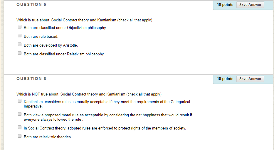 10 points QUESTION 5 Save Answer Which is true about Social Contract theory and Kantianism (check all that apply) Both are cl
