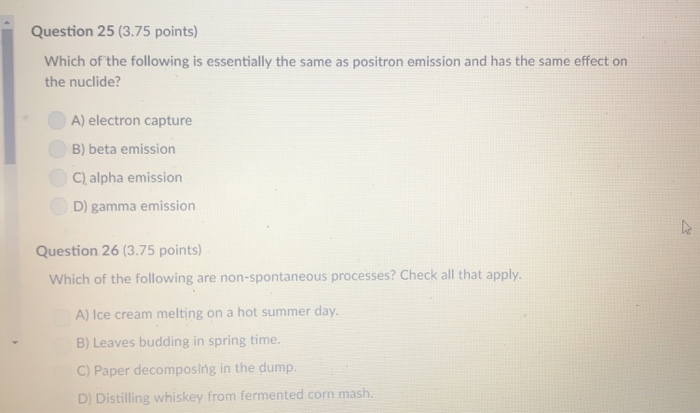 Question 25 (3.75 points) Which of the following is essentially the same as positron emission and has the same effect on the nuclide? A) electron capture B) beta emission C) alpha emission D) gamma emission Question 26 (3.75 points) Which of the following are non-spontaneous processes? Check all that apply. A) Ice cream melting on a hot summer day. B) Leaves budding in spring time. C) Paper decomposing in the dump. D) Distilling whiskey from fermented corn mash.