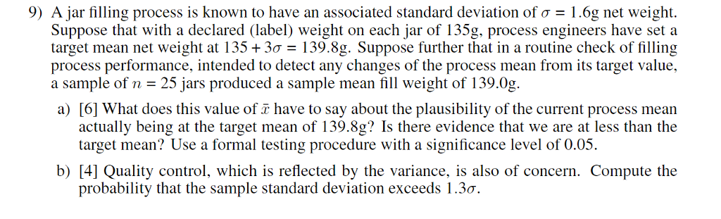 9) Ajar filling process is known to have an associated standard deviation of σ-l.6g net weight. Suppose that with a declared (label) weight on each jar of 135g, process engineers have set a target mean net weight at 135 + 3σ 139.8g. Suppose further that in a routine check of filling process performance, intended to detect any changes of the process mean from its target value, a sample of n 25 jars produced a sample mean fill weight of 139.0g. a) [6] What does this value of have to say about the plausibility of the current process mearn actually being at the target mean of 139.8g? Is there evidence that we are at less than the target mean? Use a formal testing procedure with a significance level of 0.05. b) [4] Quality control, which is reflected by the variance, is also of concern. Compute the probability that the sample standard deviation exceeds 1.3o.