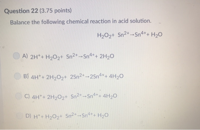 Question 22 (3.75 points) Balance the following chemical reaction in acid solution. A) 2Ht+ H202t Sn2-Sn4++ 2H2O B) 4H 2H202+ 25n2 -25n4+ 4H20 C) 4Ht + 2H202+ Sn2-Sn4++ 4H2O D) H+ H202+ Sn2-Sn4++H20