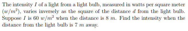 The intensity I of a light from a light bulb, measured in watts per square meter (w/m2), varies inversely as the square of the distance d from the light bulb. Suppose I is 60 /2 when the distance is 8 m. Find the intensity when the distance from the light bulb is 7 m away.