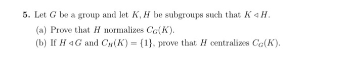 5. Let G be a group and let K, H be suboups such that K aH (a) Prove that H normalizes Co(K) (b) If H G and CH (K) = {1}, prove that H centralizes CG(K).