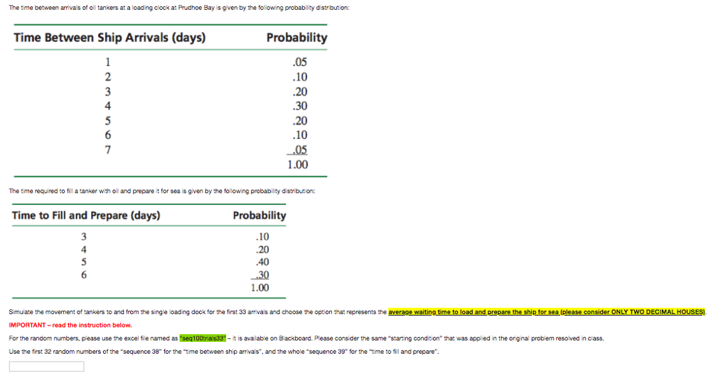 The time between amivals of oil tankers at a loading clock at Prudhoe Bay is given by the following probability d strbution: Time Between Ship Arrivals (days) Probability .10 .10 1.00 The time required to fill a tanker wth oil and prepare it for sea is given by the following probability distribution Time to Fill and Prepare (days) Probability 10 1.00 S mulate the movement of tankers to and from the single loading dock for the first 33 arrivals and choose the option that represents the average waiting time to load and prepare the ship for sea (please consider ONLY TWO DECIMAL HOUSES IMPORTANT-read the instruction below. For the random numbers, please use the excel fie named as seq100tria s33- it is available on 8 ackboard. Please cons der the same starting condition that was app ed in the original problem resolved in class. Use the first 32 random numbers of the sequence 38 for the time between ship arrivals, and the whole sequence 39 for the time to fill and prepare