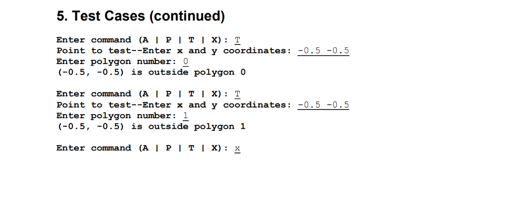 5. Test Cases (continued) Enter command (A | P | T 1 X) : T Point to test-Enter x and y coordinates: Enter polygon number: 0 (-0.5, -0.5) is outside polygon 0 Enter command (A | P | T 1 X) : T Point to test--Enter x and y coordinates 0.5-0.5 Enter polygon number: 1 (-0.5, -0.5) is outside polygon 1 Enter command (A I PI TI X): x