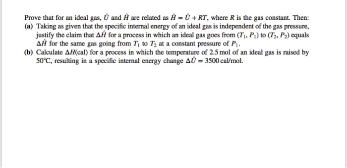 Prove that for an ideal gas, and A are related as A = 0 + RT, where R is the gas constant. Then: (a) Taking as given that the specific internal energy of an ideal gas is independent of the gas pressure, justify the claim that Δ// for a process in which an ideal gas goes from (7, P.) to (T. P2) equals Δ11 for the same gas going from T, to Ta at a constant pressure of Pi. (b) Calculate ΔH(cal) for a process in which the temperature of 2.5 mol of an ideal gas is raised by 50°C, resulting in a specific internal energy change a-3500 cal/mol.