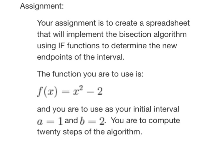 Assignment: Your assignment is to create a spreadsheet that will implement the bisection algorithm using IF functions to determine the new endpoints of the interval. The function you are to use is: f(x) =z?-2 and you are to use as your initial interval a-1 and b 2 You are to compute twenty steps of the algorithm.
