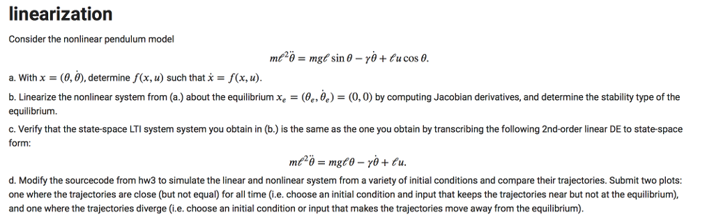linearization Consider the nonlinear pendulum model a. With X-(0,0), determine f(x, u) such that x-f(x, u). b Linearize the nonlinear system from a about the equilibrium xe θ θ (0,0 by computing Jacobian derivatives, and determine the stability type of the equilibrium. c. Verify that the state-space LTI system system you obtain in (b.) is the same as the one you obtain by transcribing the following 2nd-order linear DE to state-space form: d. Modify the sourcecode from hw3 to simulate the linear and nonlinear system from a variety of initial conditions and compare their trajectories. Submit two plots: one where the trajectories are close (but not equal) for all time (i.e. choose an initial condition and input that keeps the trajectories near but not at the equilibrium) and one where the trajectories diverge (i.e. choose an initial condition or input that makes the trajectories move away from the equilibrium).
