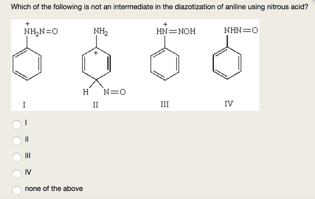 Which of the following is not an intermediate in the diazotization of aniline using nitrous acid? NH2 HN NOH NHN O H N- O IV IV none of the above