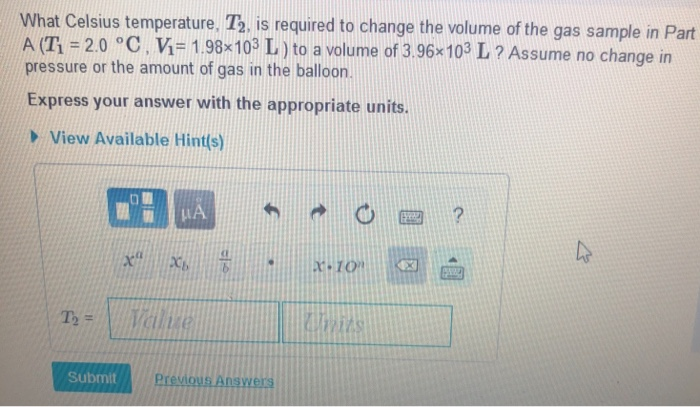 What Celsius temperature. T2, is required to change the volume of the gas sample in Part A (T-20 °C. V-198 103 L ) to a volume of 3 96-103 L ? Assume no change in pressure or the amount of gas in the balloon. Express your answer with the appropriate units. View Available Hints) HES 9238 Submit Prev