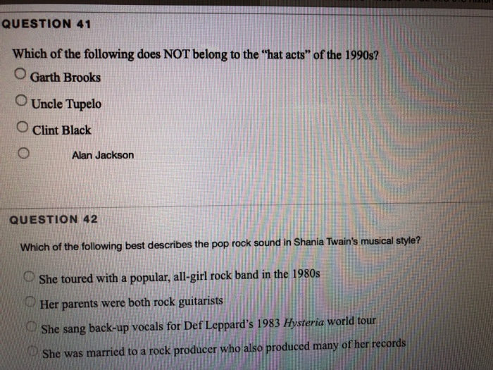 QUESTION 41 Which of the following does NOT belong to the hat acts of the 1990s? O Garth Brooks O Uncle Tupelo O Clint Black O Alan Jackson QUESTION 42 Which of the following best describes the pop rock sound in Shania Twains musical style? OShe toured with a popular, all-girl rock band in the 1980s Her parents were both rock guitarists OShe sang back-up vocals for Def Leppards 1983 Hysteria world tour She was married to a rock producer who also produced many of her records