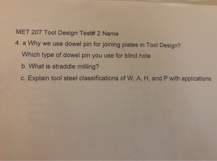 MET 207 Tool Design Test# 2 Name 4. a Why we use dowel pin for joining plates in Tool Design? Which type of dowel pin you use for blind hole b. What is straddle milling? c. Explain tool steel classifications of W, A, H, and P with applications