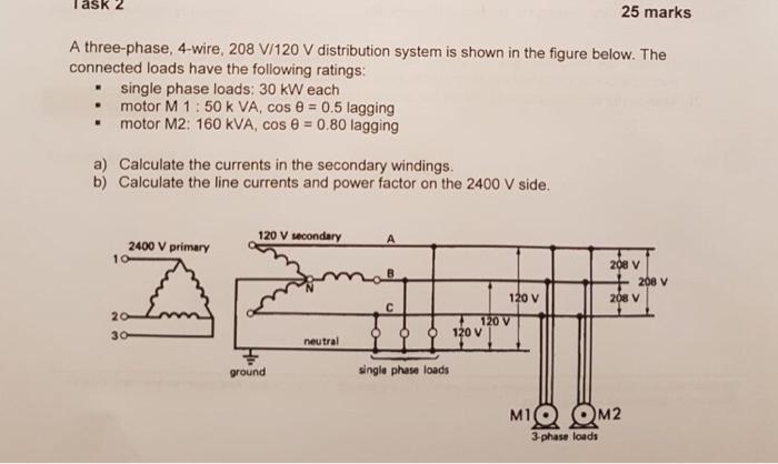 Solved: Task 2 25 Marks A Three-phase, 4-wire, 208 V/120 V ... on 480 single phase diagram, 220 single phase wiring diagram, wiring 1 phase wiring diagram, 208 volt receptacle diagram, current voltage and phase diagram, 120 240 volt wiring diagram, 240 volt phase diagram, single phase compressor wiring diagram, 208 volt transformer diagram, 240 single phase wiring diagram, 220 3 wire wiring diagram, 240v single phase diagram, 230 vac single phase diagram, 208 volt single phase diagram,