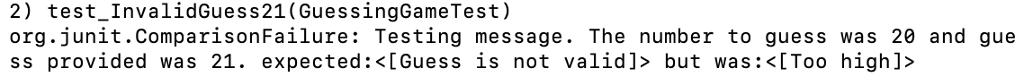 2) test InvalidGuess21(GuessingGameTest) org.junit.ComparisonFailure: Testing message. The number to guess was 20 and gue ss provided was 21. expected:<[Guess is not valid]> but was:<[Too high]>
