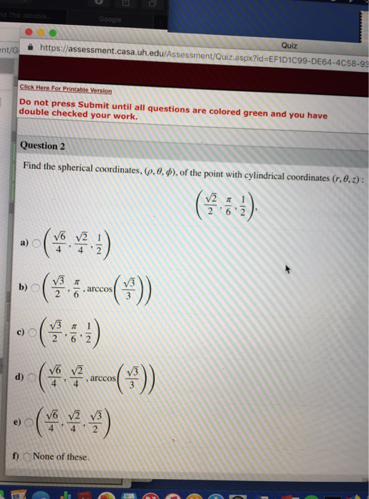 Quiz https://assessment.casa.uh.edu/Assessment/Quíz.aspx?id:EFID1C99.DE64-4C58-9 Do not press Submit until all questions are colored green and you have double checked your work. Question 2 Find the spherical coordinates, (, θ, φ), of the point with cylindrical coordinates (r, θ ) (323) 262 a) 4 42 b)O arccos e) 4 4 2 f) None of these.