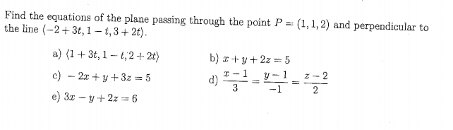 Find the equations of the plane passing through the point P (1,1,2) and perpendicular to the line -23t,1 -t,3+2t). a) (1+3t, 1-t,2+2t) r-1 y -1 z-2 e) 3 -y+2z 6