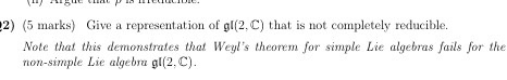 2) (5 marks) ve a representation of gl(2. C) that is not completely reducible. Note that this demonstrates that Weyls theorem for simple Lie algebras fails for the non-simple Lie algebra gl(2, C)