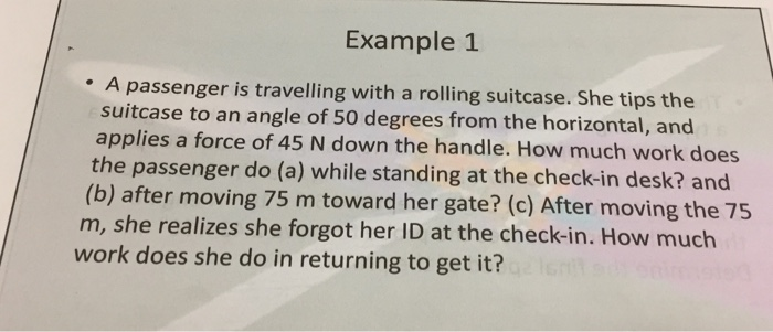 Example 1 A passenger is travelling with a rolling suitcase. She tips the suitcase to an angle of 50 degrees from the horizon