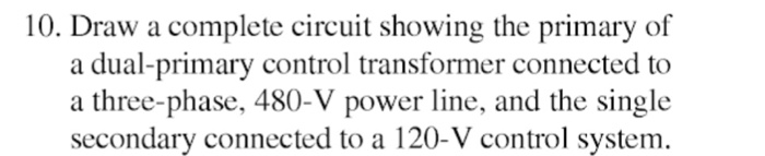 10. Draw a complete circuit showing the primary of a dual-primary control transformer connected to a three-phase, 480-V power line, and the single secondary connected to a 120-V control system.