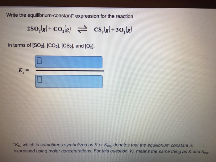 Write the equilibrium-constant expression for the reaction 2SO2g co in terms of IS od. [cod. [csd. and [O2]. Kc, which is sometimes symbolized as K or Keg, denotes that the equilibrium constant is expressed using molar concentrations. For this question, Ke means the same thing as K and Kea