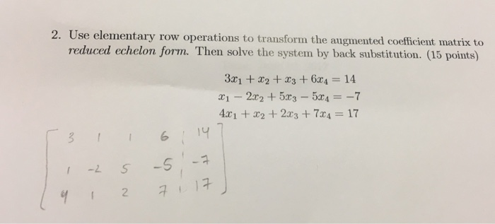 2. Use elementary row operations to transform the augmented coefficient matrix to reduced echelon form. Then solve the system by back substitution. (5 points) 14 17 2 7 17