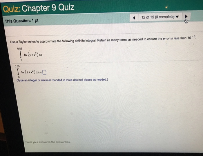 Quiz: Chapter 9 Quiz This Question: 1 pt 12 of 15 (0 complete) ▼ to approximate the following definite integral. Retain as many terms as needed to ensure the error is less than 103 0.55 tn (1 ) x 0.55 (Type an integer or decimal rounded to three decimal places as needed.) Enter your answer in the answer box