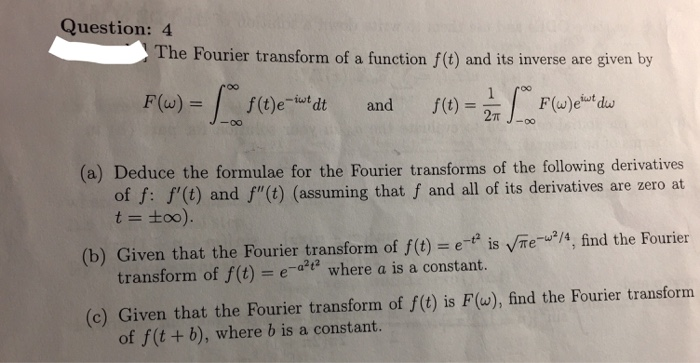 Question: 4 The Fourier transform of a function f() and its inverse are given by F(w) ikut iwt. f(t)e f(t) dt and 27T (a) Deduce the formulae for the Fourier transforms of the following derivatives of f: f (t) and f(t) that f and all of its derivatives are zero at assuming (b) Given that the Fourier transform of f e- is Te w2/4 find the Fourier transform of f(t) a t2 where a is a constant (c) Given that the Fourier transform of f(t) is F (w), find the Fourier transform of f (t b), where b is a constant.