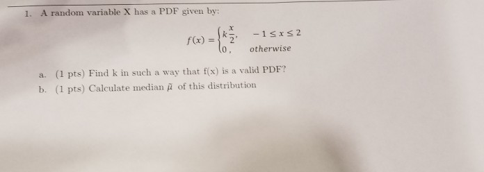 1. A random variable X has a PDF given by: -1 , otherwise x 2 f(x) =1K2, 0 (1 pts) Find k in such a way that f(x) is a valid PDF? (1 pts) Calculate median ? of this distribution a. b.