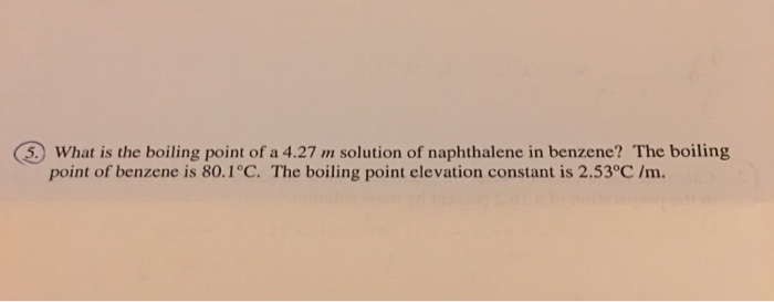 5 What is the boiling point of a 4.27 m solution of naphthalene in benzene? The boiling point of benzene is 80.1°C. The boili