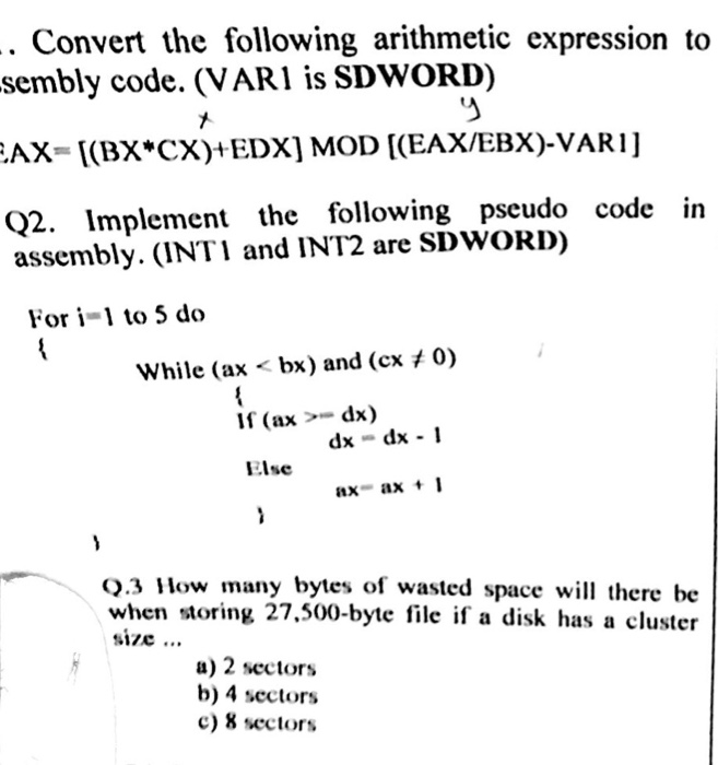Convert the following arithmetic expression to sembly code. (VAR1 is SDWORD) Q2. Implement the following pseudo code in assembly. (INT1 and INT2 are SDWOrD) Fori-1 to 5 do 0) while (ax- bx) and (cx If (ax - dx) dxdx 1 Else .3 How many bytes of wasted space will there be when storing 27.500-byte file if a disk has a cluster size... u) 2 sectors b) 4 sectors c) 8 sectors