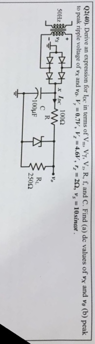 Q2(40). Derive an expression for lpc in terms of Vm Vy, V., R, f, and C. Find (a) de values of vx and vo (b) peak to peak ripple voltage of VX and vo. I, = 0.71, Vz = 4.6V, r = 2S2, vs-10sinar x loc 10052 RL 250Ω