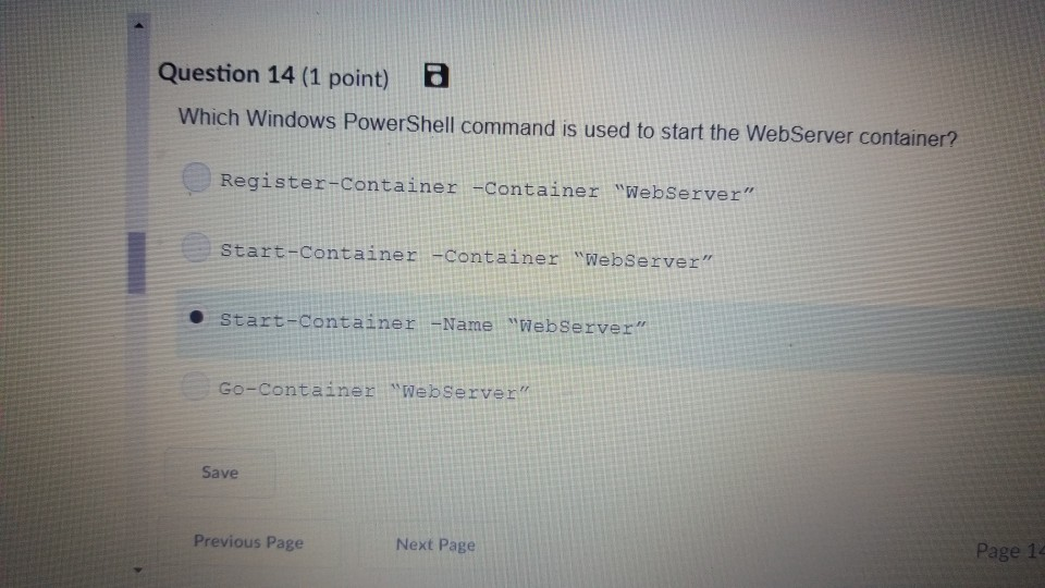 Question 14 (1 point) Which Windows PowerShell command is used to start the WebServer container? Register Container -Container WebServer Start-Containes -containe: Websezvert start-container -Name Webserver Go-Container Webserver Save Previous Page Next Page Page 14