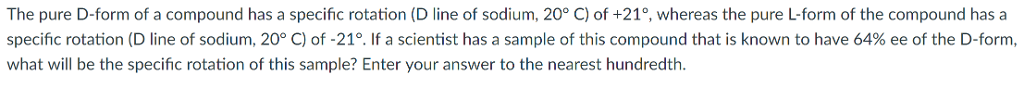 The pure D-form of a compound has a specific rotation (D line of sodium, 20° C) of +21°, whereas the pure L-form of the compound has a specific rotation (D line of sodium, 20° C) of-21°. If a scientist has a sample of this compound that is known to have 64% ee of the D-form, what will be the specific rotation of this sample? Enter your answer to the nearest hundredth.