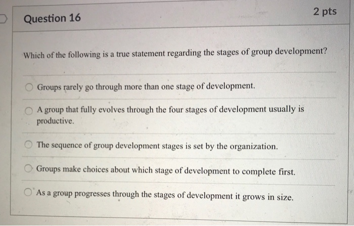 2 pts Question 16 Which of the following is a true statement regarding the stages of group development? Groups rarely go through more than one stage of development. O A group that fully evolves through the four stages of development usually is productive. C. The sequence of group development stages is set by the organization O Groups make choices about which stage of development to complete first. O As a group progresses through the stages of development it grows in size.