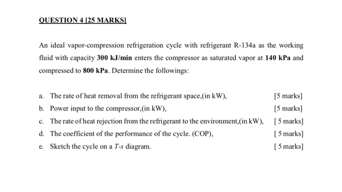 QUESTION 4 125 MARKS An ideal vapor-compression refrigeration cycle with refrigerant R-134a as the working fluid with capacity 300 kJ/min enters the compressor as saturated vapor at 140 kPa and compressed to 800 kPa. Determine the followings: a. The rate of heat removal from the refrigerant space,(in kW), b. Power input to the compressor,(in kW), c. The rate of heat rejection from the refrigerant to the environment,(in kW), d. The coefficient of the performance of the cycle. (COP), e. Sketch the cycle on a Ts diagram. 5 marks] [5 marks] [5 marks] 5 marks] 5 marks]