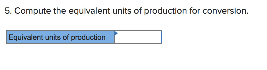 5. Compute the equivalent units of production for conversion Equivalent units of production